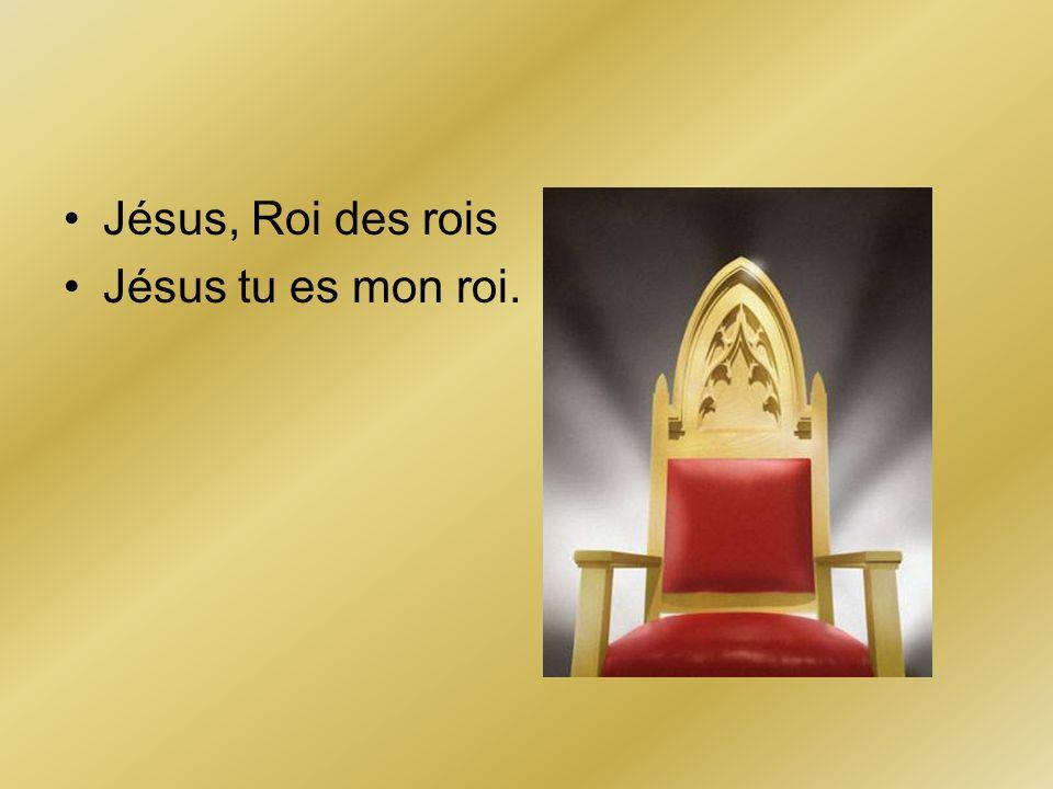 Jésus, Roi des rois Jésus tu es mon roi.