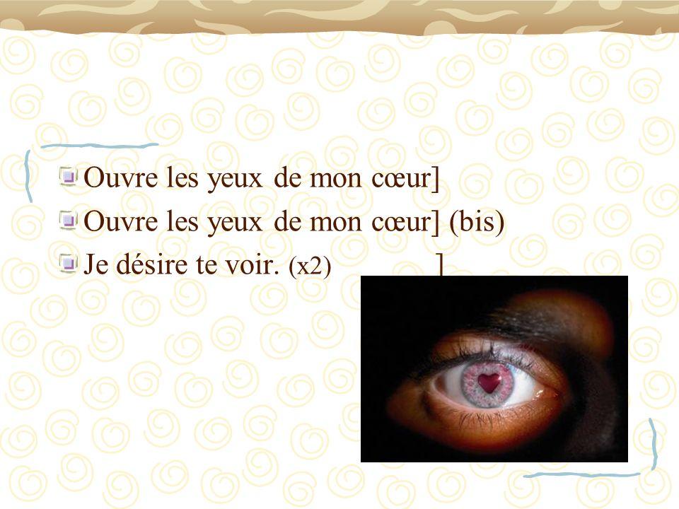 Ouvre les yeux de mon cœur] Ouvre les yeux de mon cœur] (bis) Je désire te voir. (x2) ]