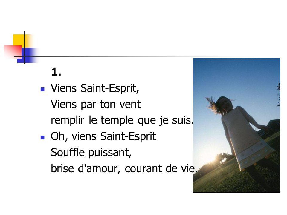 1. Viens Saint-Esprit, Viens par ton vent remplir le temple que je suis. Oh, viens Saint-Esprit Souffle puissant, brise d'amour, courant de vie.