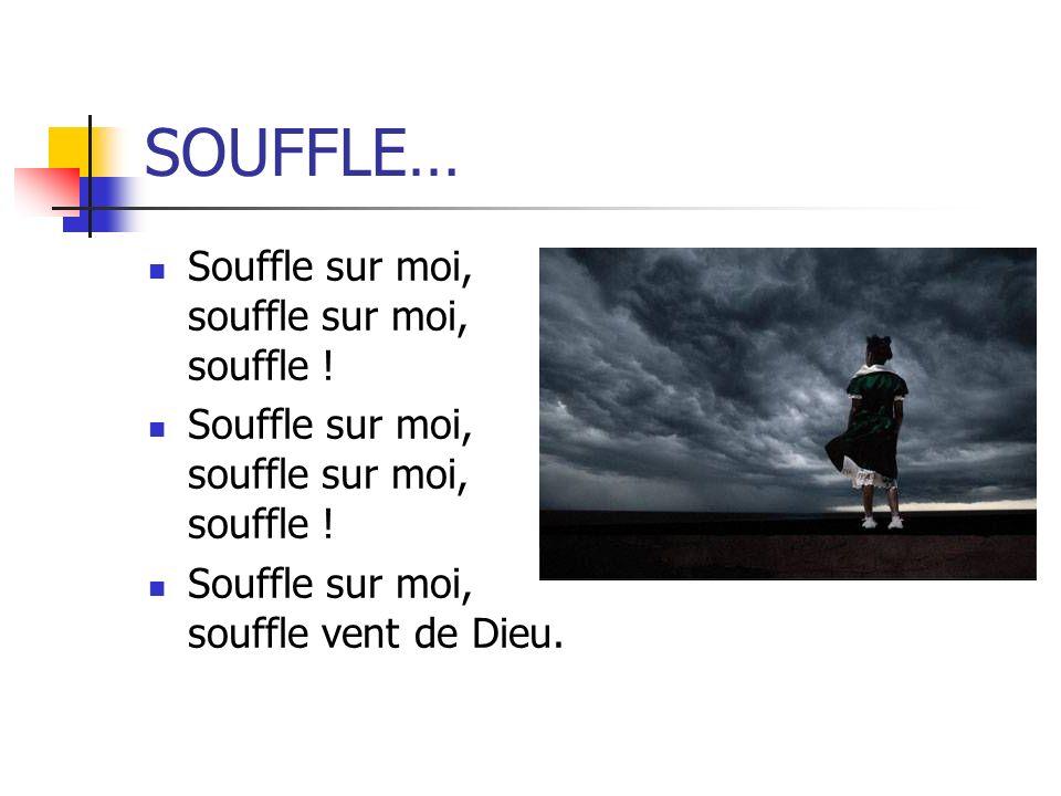 SOUFFLE… Souffle sur moi, souffle sur moi, souffle ! Souffle sur moi, souffle vent de Dieu.