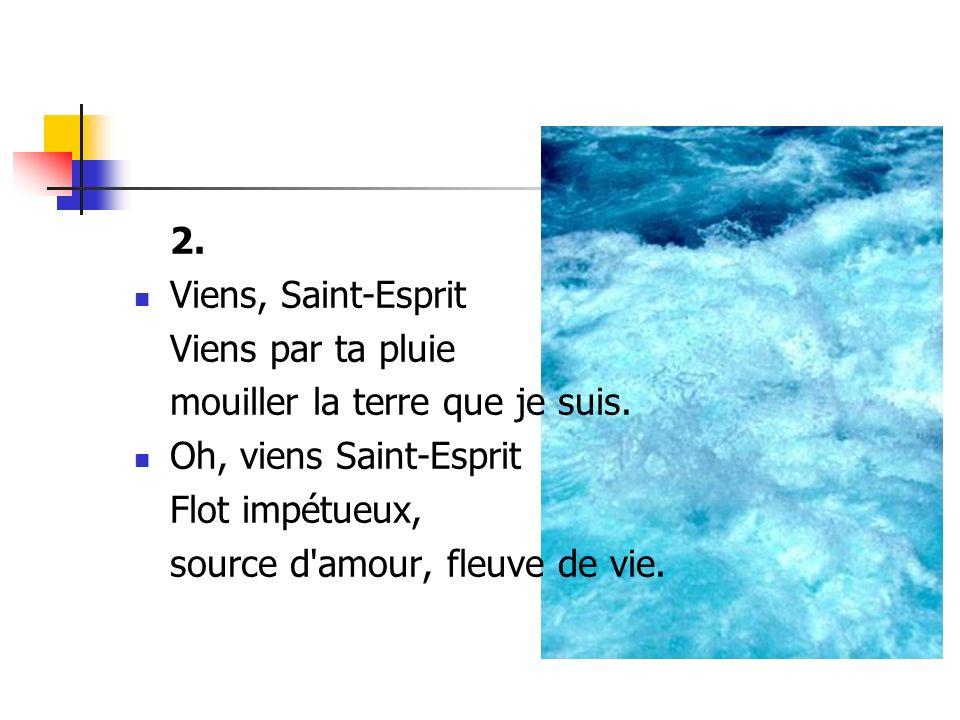 2. Viens, Saint-Esprit Viens par ta pluie mouiller la terre que je suis. Oh, viens Saint-Esprit Flot impétueux, source d'amour, fleuve de vie.