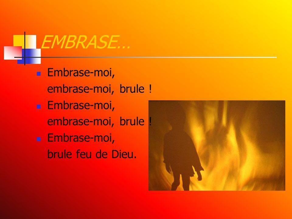 EMBRASE… Embrase-moi, embrase-moi, brule ! Embrase-moi, embrase-moi, brule ! Embrase-moi, brule feu de Dieu.