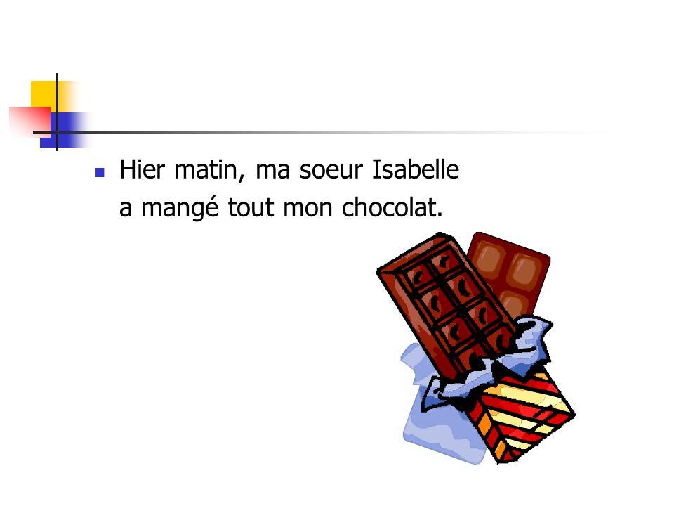 Hier matin, ma soeur Isabelle a mangé tout mon chocolat.