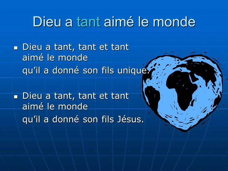 Dieu a tant aimé le monde Dieu a tant, tant et tant aimé le monde Dieu a tant, tant et tant aimé le monde quil a donné son fils unique. Dieu a tant, t