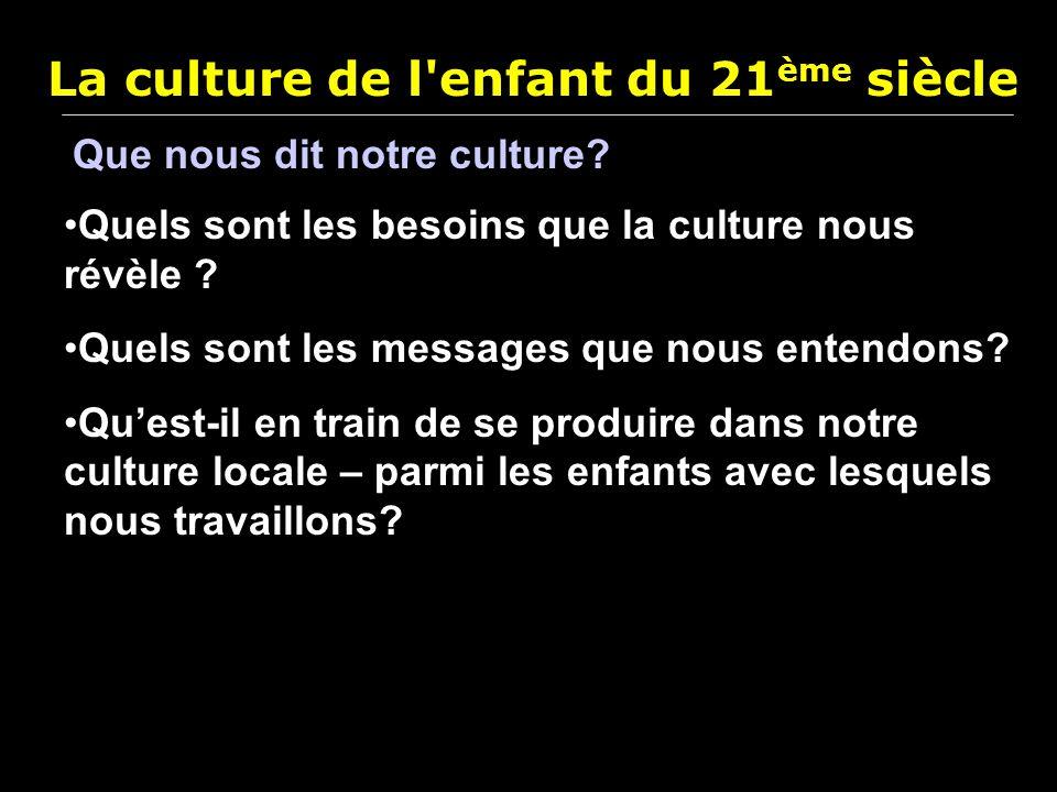 La culture de l'enfant du 21 ème siècle Que nous dit notre culture? Quels sont les besoins que la culture nous révèle ? Quels sont les messages que no