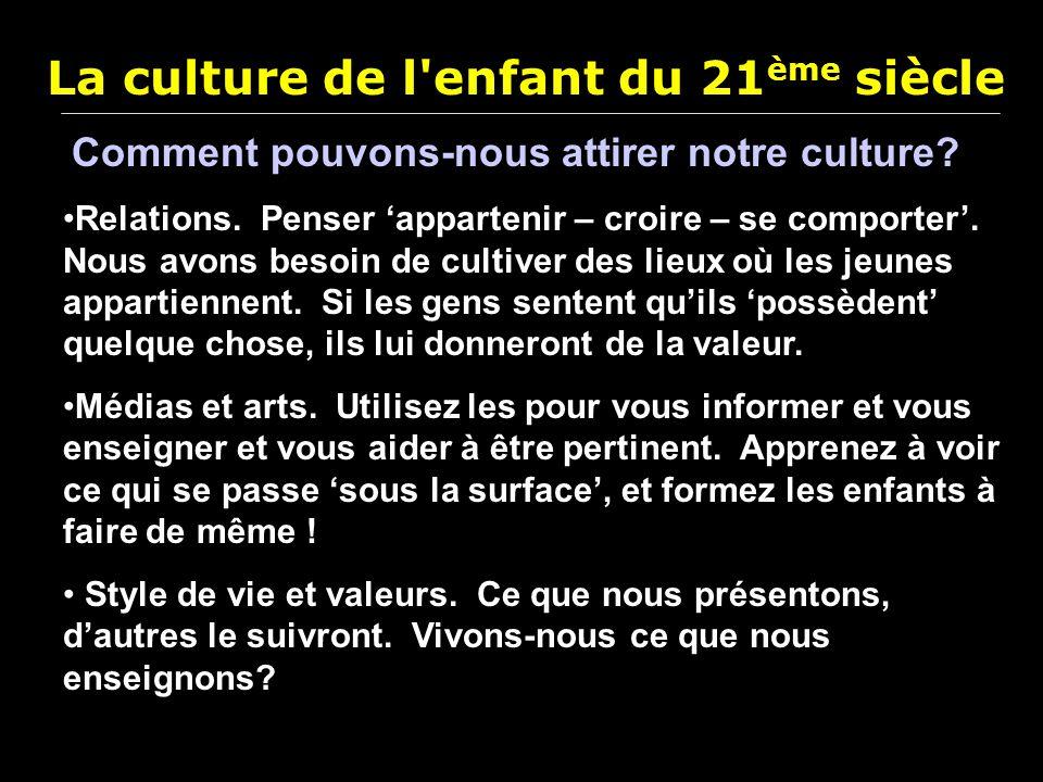 La culture de l'enfant du 21 ème siècle Comment pouvons-nous attirer notre culture? Relations. Penser appartenir – croire – se comporter. Nous avons b