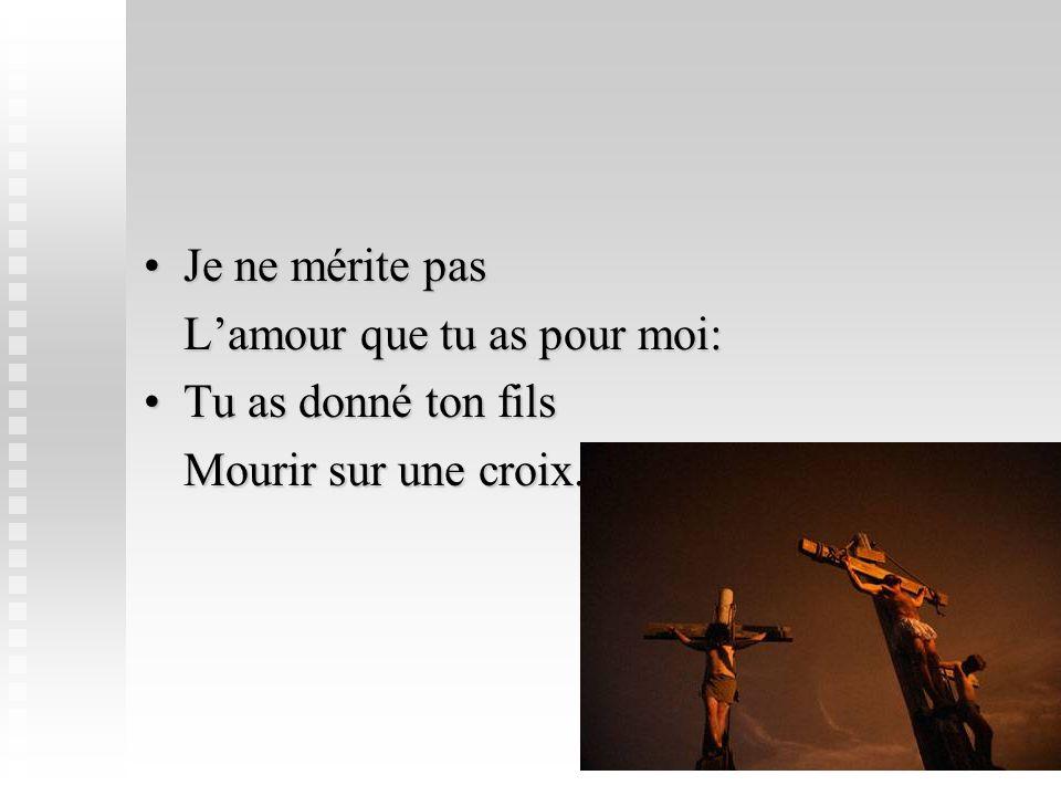 Je ne mérite pasJe ne mérite pas Lamour que tu as pour moi: Tu as donné ton filsTu as donné ton fils Mourir sur une croix.