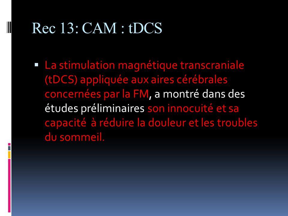 Rec 13: CAM : tDCS La stimulation magnétique transcraniale (tDCS) appliquée aux aires cérébrales concernées par la FM, a montré dans des études prélim