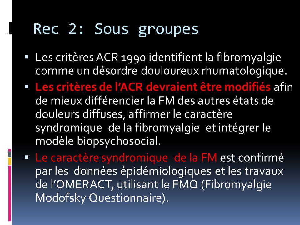 Rec 2: Sous groupes Les critères ACR 1990 identifient la fibromyalgie comme un désordre douloureux rhumatologique. Les critères de lACR devraient être