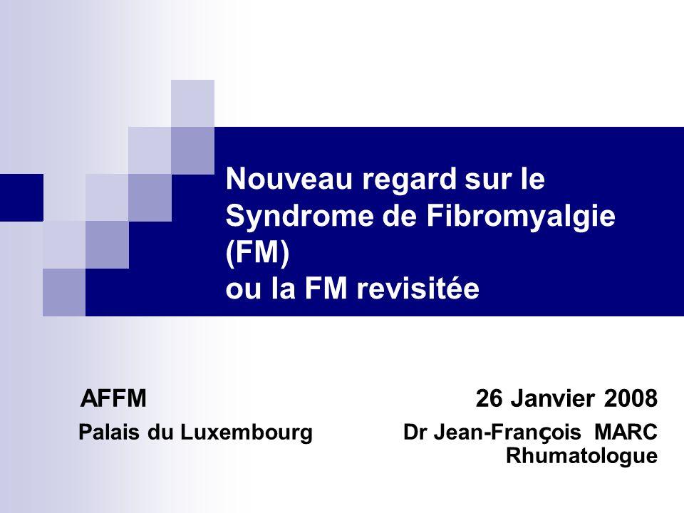 Nouveau regard sur le Syndrome de Fibromyalgie (FM) ou la FM revisitée AFFM 26 Janvier 2008 Palais du Luxembourg Dr Jean-Fran ç ois MARC Rhumatologue