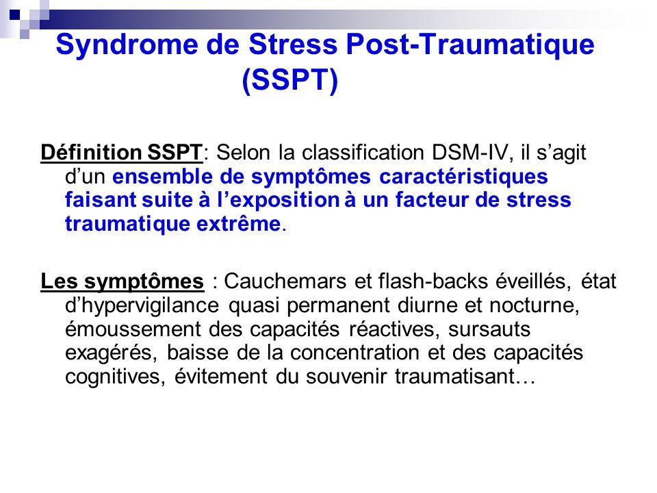 Syndrome de Stress Post-Traumatique (SSPT) Définition SSPT: Selon la classification DSM-IV, il sagit dun ensemble de symptômes caractéristiques faisan