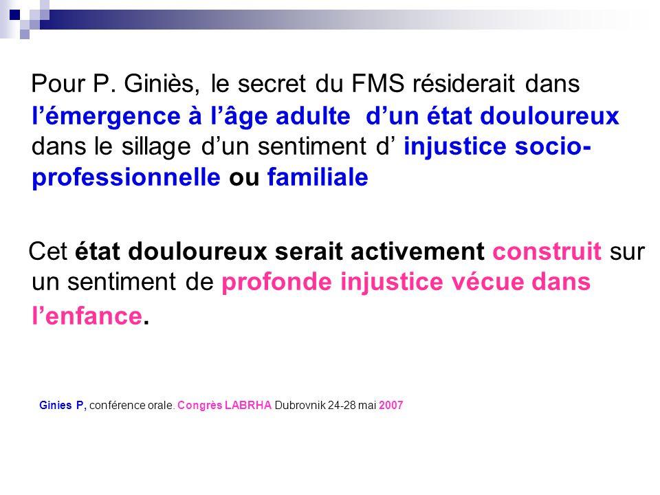 Pour P. Giniès, le secret du FMS résiderait dans lémergence à lâge adulte dun état douloureux dans le sillage dun sentiment d injustice socio- profess