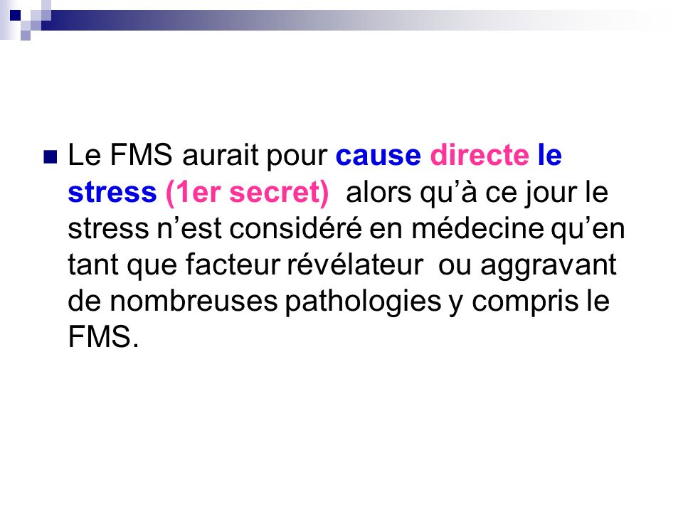 Le FMS aurait pour cause directe le stress (1er secret) alors quà ce jour le stress nest considéré en médecine quen tant que facteur révélateur ou agg