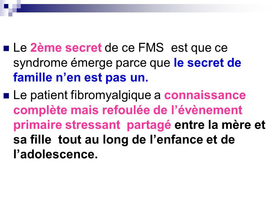 Le 2ème secret de ce FMS est que ce syndrome émerge parce que le secret de famille nen est pas un. Le patient fibromyalgique a connaissance complète m