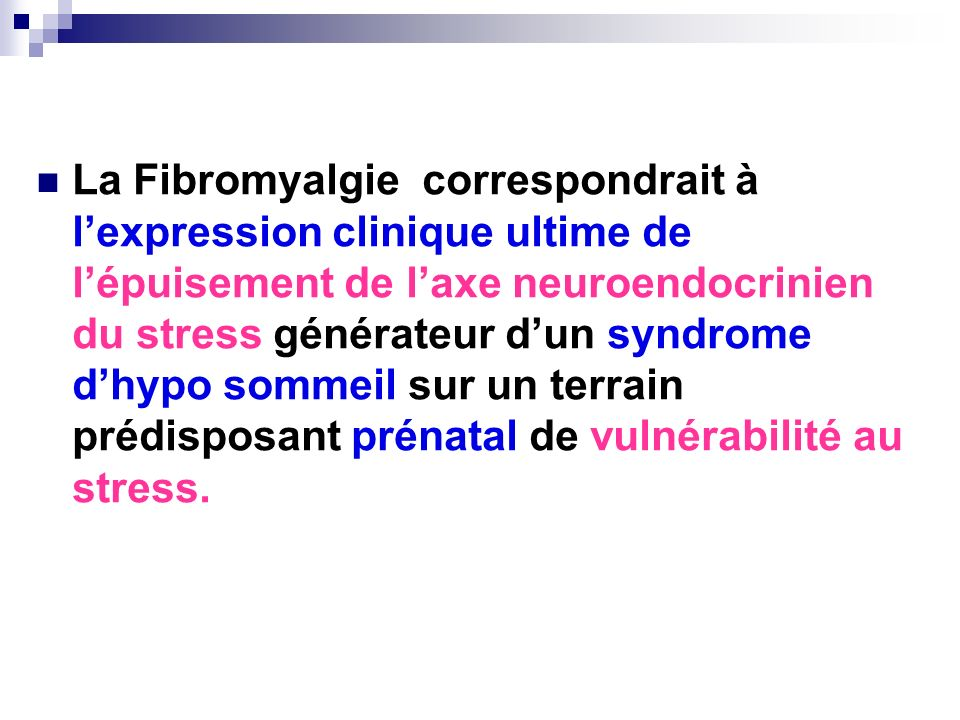 La Fibromyalgie correspondrait à lexpression clinique ultime de lépuisement de laxe neuroendocrinien du stress générateur dun syndrome dhypo sommeil s