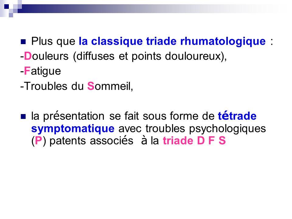 Plus que la classique triade rhumatologique : -Douleurs (diffuses et points douloureux), -Fatigue -Troubles du Sommeil, la pr é sentation se fait sous
