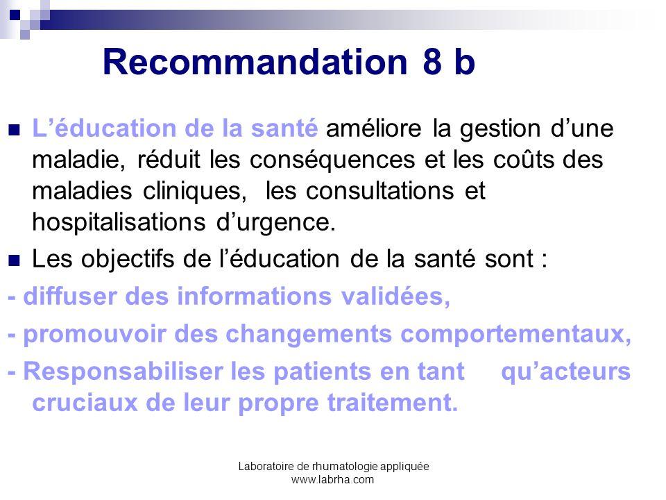Laboratoire de rhumatologie appliquée www.labrha.com Recommandation 8 b Léducation de la santé améliore la gestion dune maladie, réduit les conséquenc