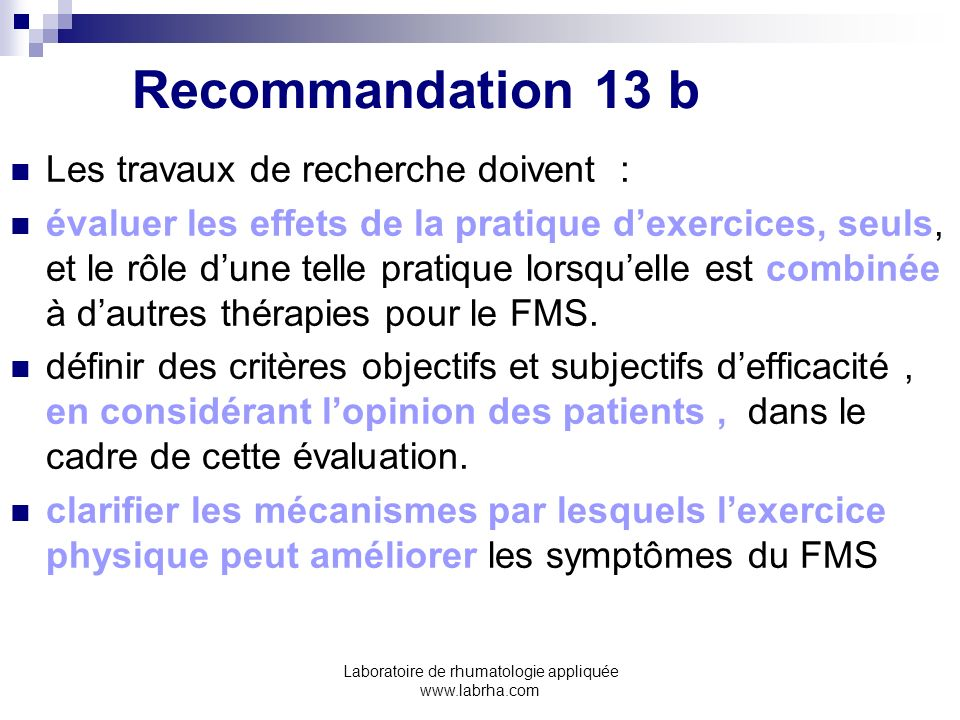 Laboratoire de rhumatologie appliquée www.labrha.com Recommandation 13 b Les travaux de recherche doivent : évaluer les effets de la pratique dexercic