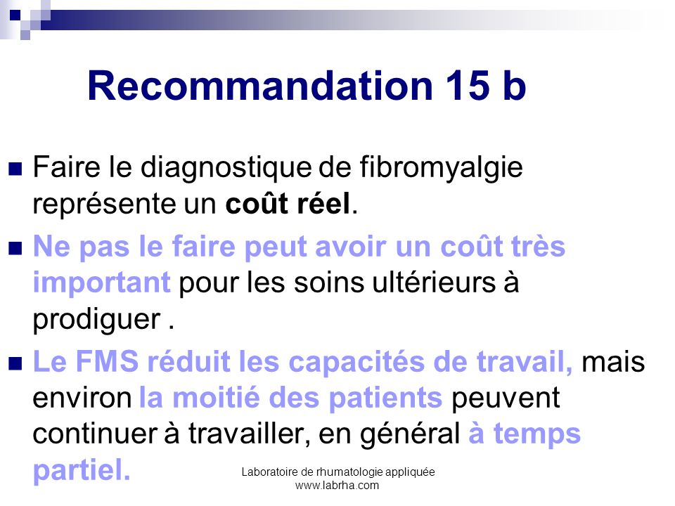 Laboratoire de rhumatologie appliquée www.labrha.com Recommandation 15 b Faire le diagnostique de fibromyalgie représente un coût réel. Ne pas le fair
