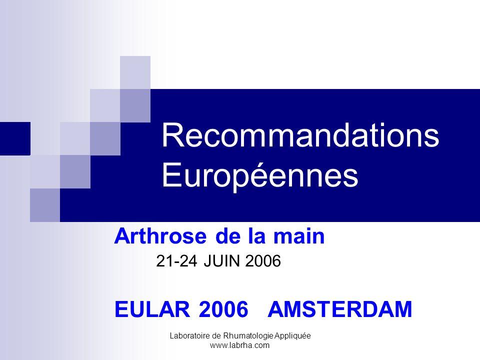 Laboratoire de Rhumatologie Appliquée www.labrha.com Recommandations Européennes Arthrose de la main 21-24 JUIN 2006 EULAR 2006 AMSTERDAM