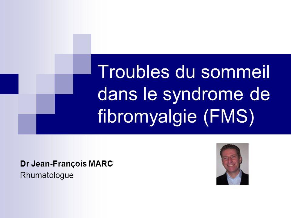 Troubles du sommeil dans le syndrome de fibromyalgie (FMS) Dr Jean-François MARC Rhumatologue