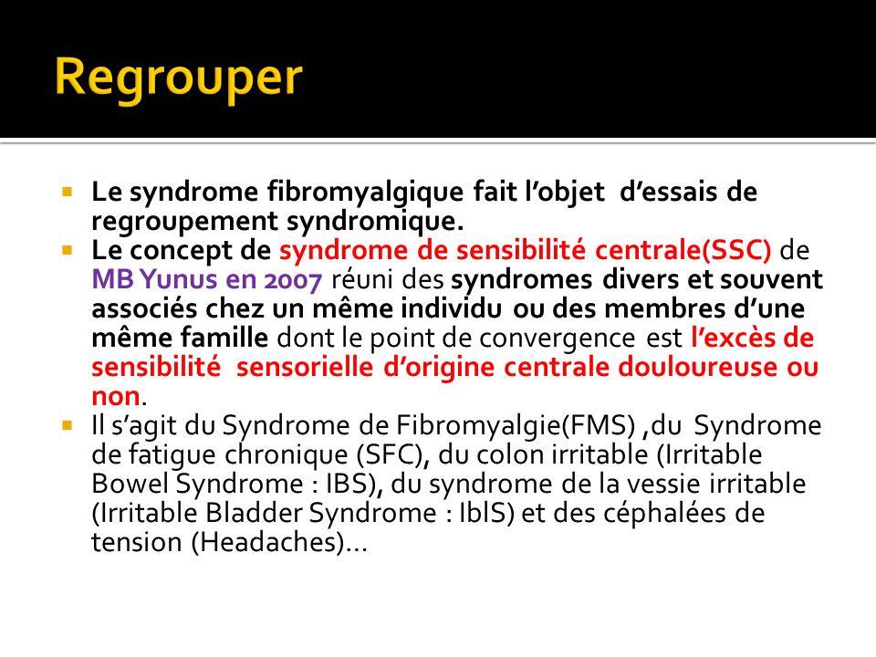 Le syndrome fibromyalgique fait lobjet dessais de regroupement syndromique. Le concept de syndrome de sensibilité centrale(SSC) de MB Yunus en 2007 ré