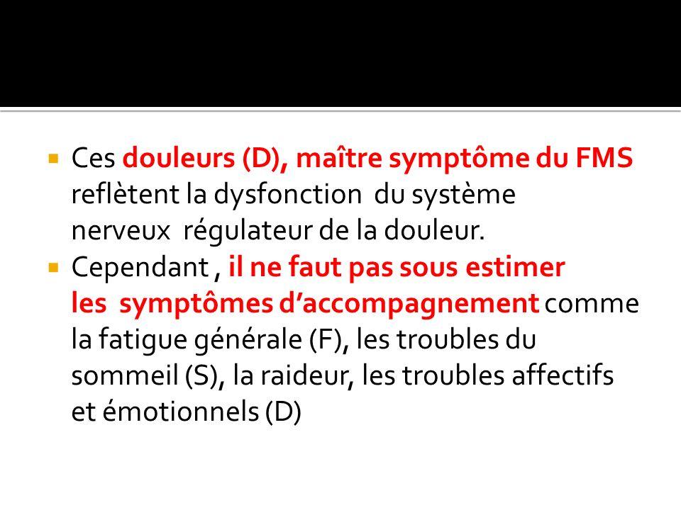 Ces douleurs (D), maître symptôme du FMS reflètent la dysfonction du système nerveux régulateur de la douleur. Cependant, il ne faut pas sous estimer