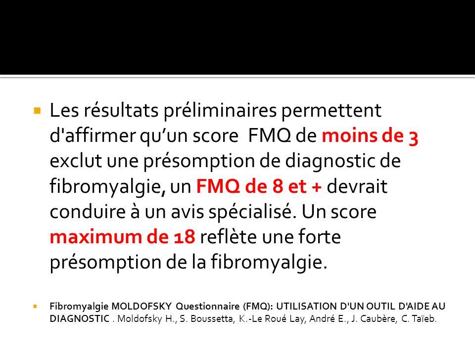 Les résultats préliminaires permettent d'affirmer quun score FMQ de moins de 3 exclut une présomption de diagnostic de fibromyalgie, un FMQ de 8 et +