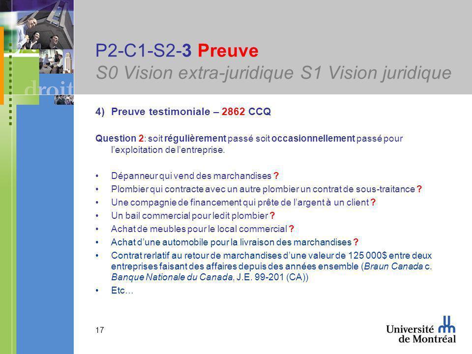 17 P2-C1-S2-3 Preuve S0 Vision extra-juridique S1 Vision juridique 4)Preuve testimoniale – 2862 CCQ Question 2: soit régulièrement passé soit occasionnellement passé pour lexploitation de lentreprise.