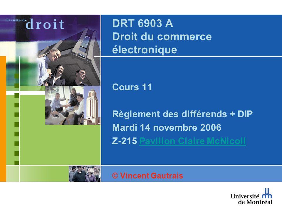 DRT 6903 A Droit du commerce électronique Cours 11 Règlement des différends + DIP Mardi 14 novembre 2006 Z-215 Pavillon Claire McNicollPavillon Claire McNicoll © Vincent Gautrais