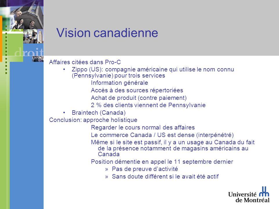 Vision canadienne Affaires citées dans Pro-C Zippo (US): compagnie américaine qui utilise le nom connu (Pennsylvanie) pour trois services Information générale Accès à des sources répertoriées Achat de produit (contre paiement) 2 % des clients viennent de Pennsylvanie Braintech (Canada) Conclusion: approche holistique Regarder le cours normal des affaires Le commerce Canada / US est dense (interpénétré) Même si le site est passif, il y a un usage au Canada du fait de la présence notamment de magasins américains au Canada Position démentie en appel le 11 septembre dernier »Pas de preuve dactivité »Sans doute différent si le avait été actif
