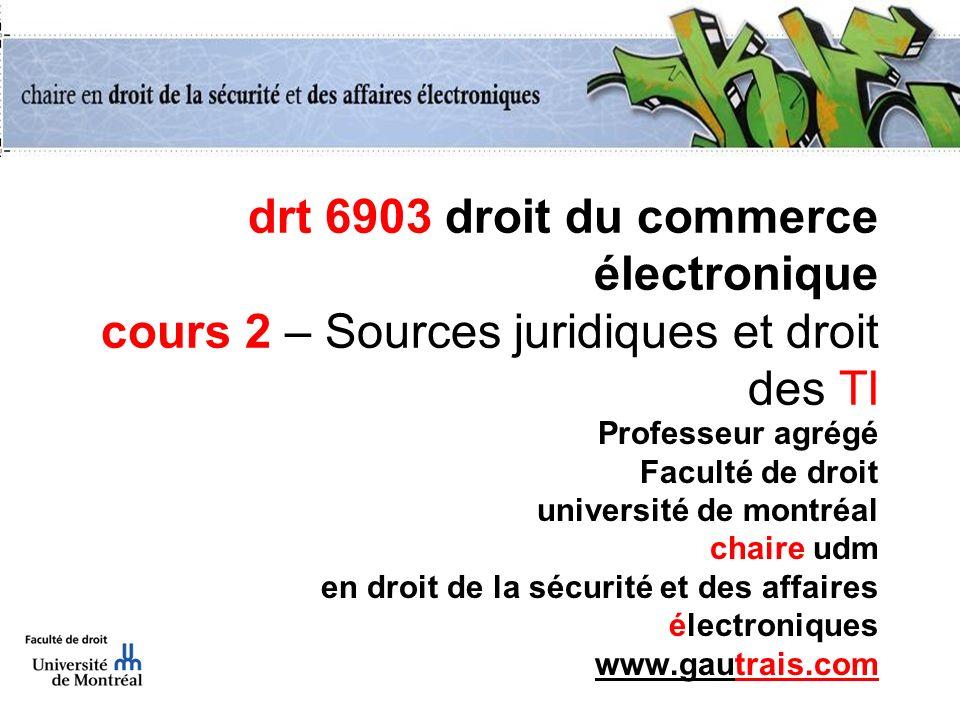 drt 6903 droit du commerce électronique cours 2 – Sources juridiques et droit des TI Professeur agrégé Faculté de droit université de montréal chaire