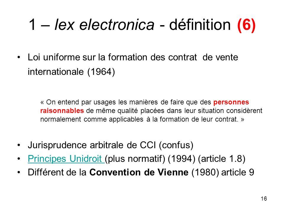 16 1 – lex electronica - définition (6) Loi uniforme sur la formation des contrat de vente internationale (1964) « On entend par usages les manières d