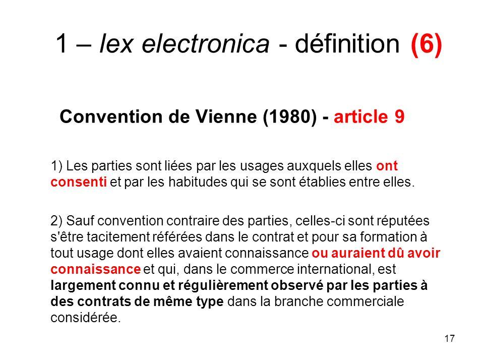 17 1 – lex electronica - définition (6) Convention de Vienne (1980) - article 9 1) Les parties sont liées par les usages auxquels elles ont consenti et par les habitudes qui se sont établies entre elles.
