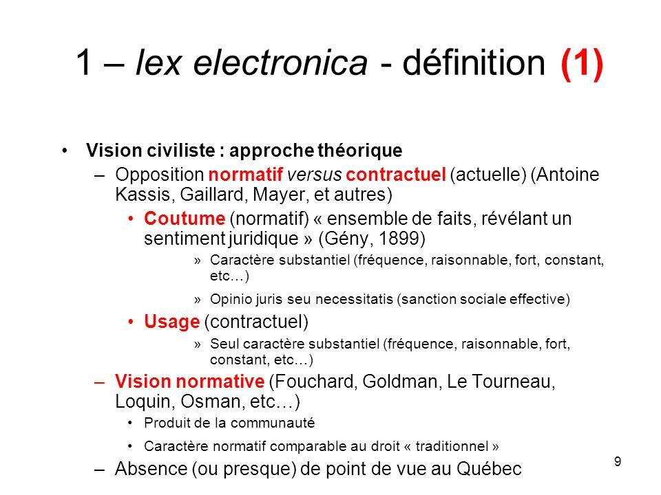 9 1 – lex electronica - définition (1) Vision civiliste : approche théorique –Opposition normatif versus contractuel (actuelle) (Antoine Kassis, Gaill