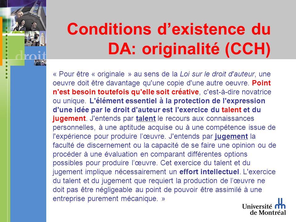 Conditions dexistence du DA: originalité (CCH) « Pour être « originale » au sens de la Loi sur le droit d auteur, une oeuvre doit être davantage qu une copie d une autre oeuvre.