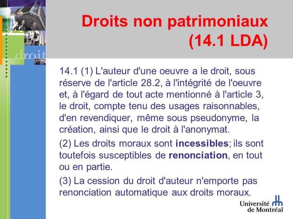 Droits non patrimoniaux (14.1 LDA) 14.1 (1) L auteur d une oeuvre a le droit, sous réserve de l article 28.2, à l intégrité de l oeuvre et, à l égard de tout acte mentionné à l article 3, le droit, compte tenu des usages raisonnables, d en revendiquer, même sous pseudonyme, la création, ainsi que le droit à l anonymat.