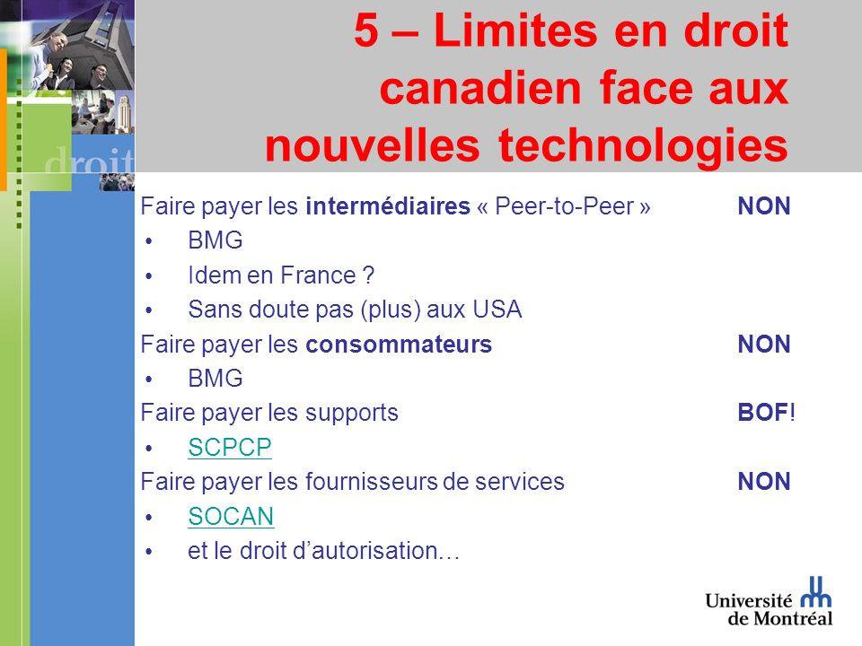 5 – Limites en droit canadien face aux nouvelles technologies Faire payer les intermédiaires « Peer-to-Peer »NON BMG Idem en France .