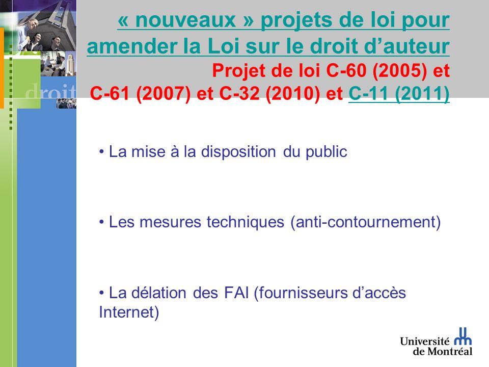 « nouveaux » projets de loi pour amender la Loi sur le droit dauteur « nouveaux » projets de loi pour amender la Loi sur le droit dauteur Projet de loi C-60 (2005) et C-61 (2007) et C-32 (2010) et C-11 (2011)C-11 (2011) La mise à la disposition du public Les mesures techniques (anti-contournement) La délation des FAI (fournisseurs daccès Internet)