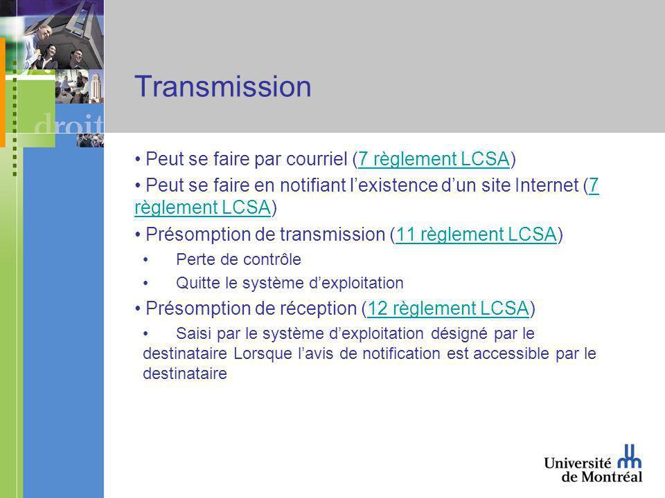 Transmission Peut se faire par courriel (7 règlement LCSA)7 règlement LCSA Peut se faire en notifiant lexistence dun site Internet (7 règlement LCSA)7 règlement LCSA Présomption de transmission (11 règlement LCSA)11 règlement LCSA Perte de contrôle Quitte le système dexploitation Présomption de réception (12 règlement LCSA)12 règlement LCSA Saisi par le système dexploitation désigné par le destinataire Lorsque lavis de notification est accessible par le destinataire