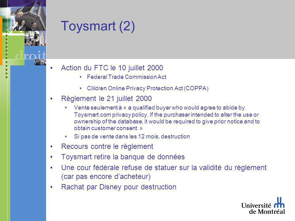 Toysmart (2) Action du FTC le 10 juillet 2000 Federal Trade Commission Act Clildren Online Privacy Protection Act (COPPA) Règlement le 21 juillet 2000 Vente seulement à « a qualified buyer who would agree to abide by Toysmart.com privacy policy.