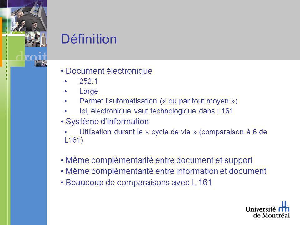 Définition Document électronique 252.1 Large Permet lautomatisation (« ou par tout moyen ») Ici, électronique vaut technologique dans L161 Système dinformation Utilisation durant le « cycle de vie » (comparaison à 6 de L161) Même complémentarité entre document et support Même complémentarité entre information et document Beaucoup de comparaisons avec L 161