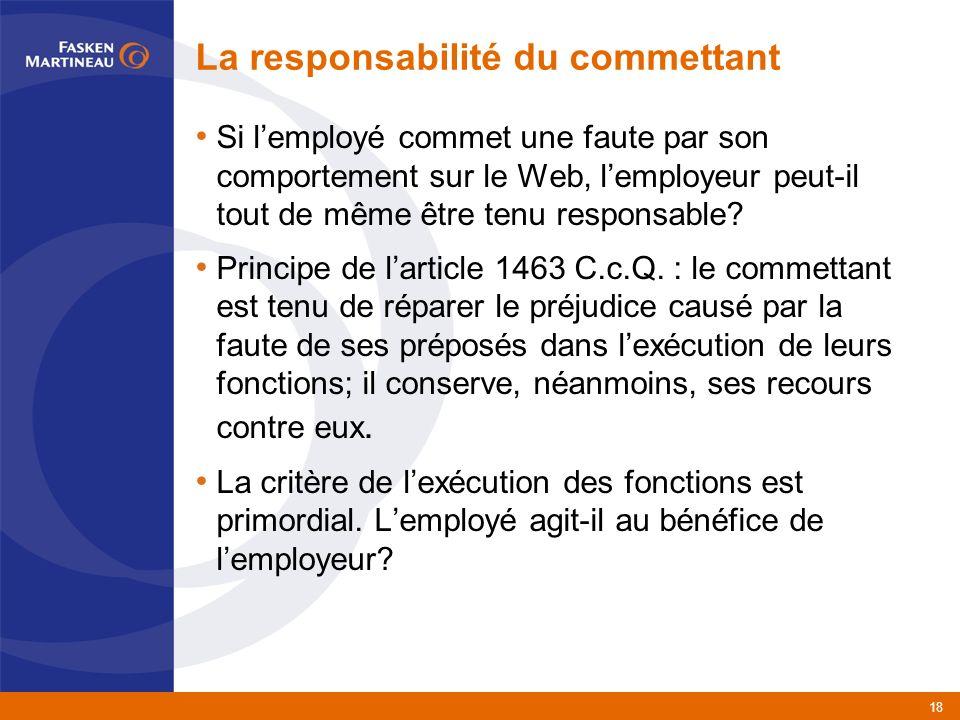 18 La responsabilité du commettant Si lemployé commet une faute par son comportement sur le Web, lemployeur peut-il tout de même être tenu responsable.