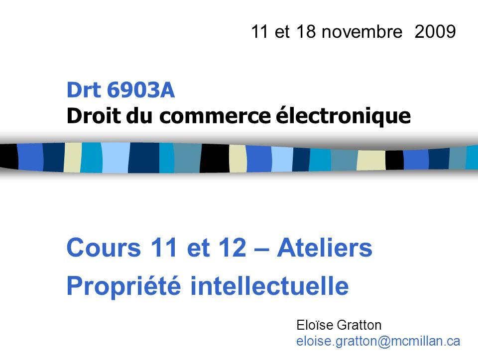 Drt 6903A Droit du commerce électronique Cours 11 et 12 – Ateliers Propriété intellectuelle 11 et 18 novembre 2009 Eloïse Gratton eloise.gratton@mcmil