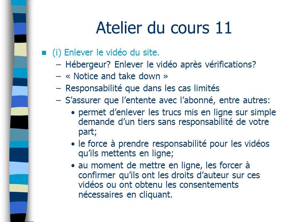 Atelier du cours 11 (i) Enlever le vidéo du site. –Hébergeur? Enlever le vidéo après vérifications? –« Notice and take down » –Responsabilité que dans