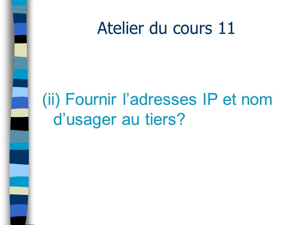 Atelier du cours 11 Fournir ladresse IP et nom dusager au tiers –Plus délicat….