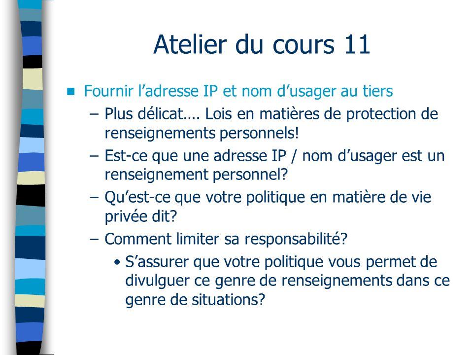 Atelier du cours 11 Fournir ladresse IP et nom dusager au tiers –Plus délicat…. Lois en matières de protection de renseignements personnels! –Est-ce q