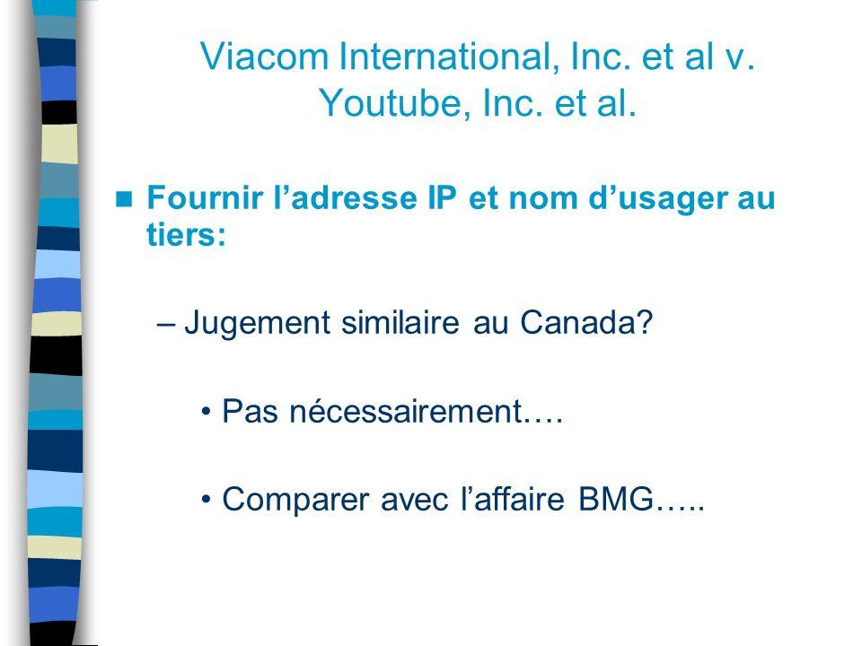 Viacom International, Inc. et al v. Youtube, Inc. et al. Fournir ladresse IP et nom dusager au tiers: –Jugement similaire au Canada? Pas nécessairemen