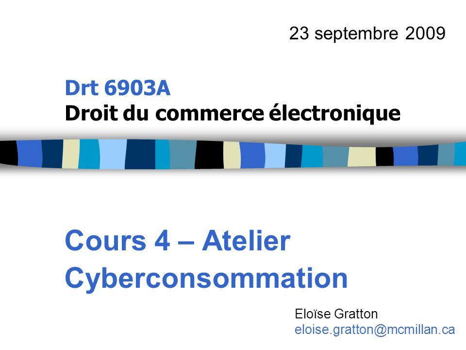 Drt 6903A Droit du commerce électronique Cours 4 – Atelier Cyberconsommation 23 septembre 2009 Eloïse Gratton eloise.gratton@mcmillan.ca