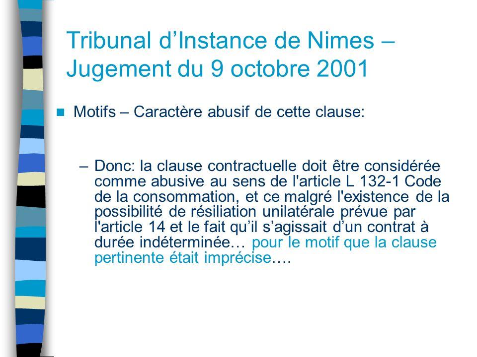Tribunal dInstance de Nimes – Jugement du 9 octobre 2001 Motifs – Caractère abusif de cette clause: –Donc: la clause contractuelle doit être considérée comme abusive au sens de l article L 132-1 Code de la consommation, et ce malgré l existence de la possibilité de résiliation unilatérale prévue par l article 14 et le fait quil sagissait dun contrat à durée indéterminée… pour le motif que la clause pertinente était imprécise….
